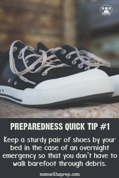 Mom's Preparedness Quick Tips: Keep a sturdy pair of shoes by your bed in the case of an overnight emergency so that you don't have to walk barefoot through debris. Quick, short steps to becoming more prepared!