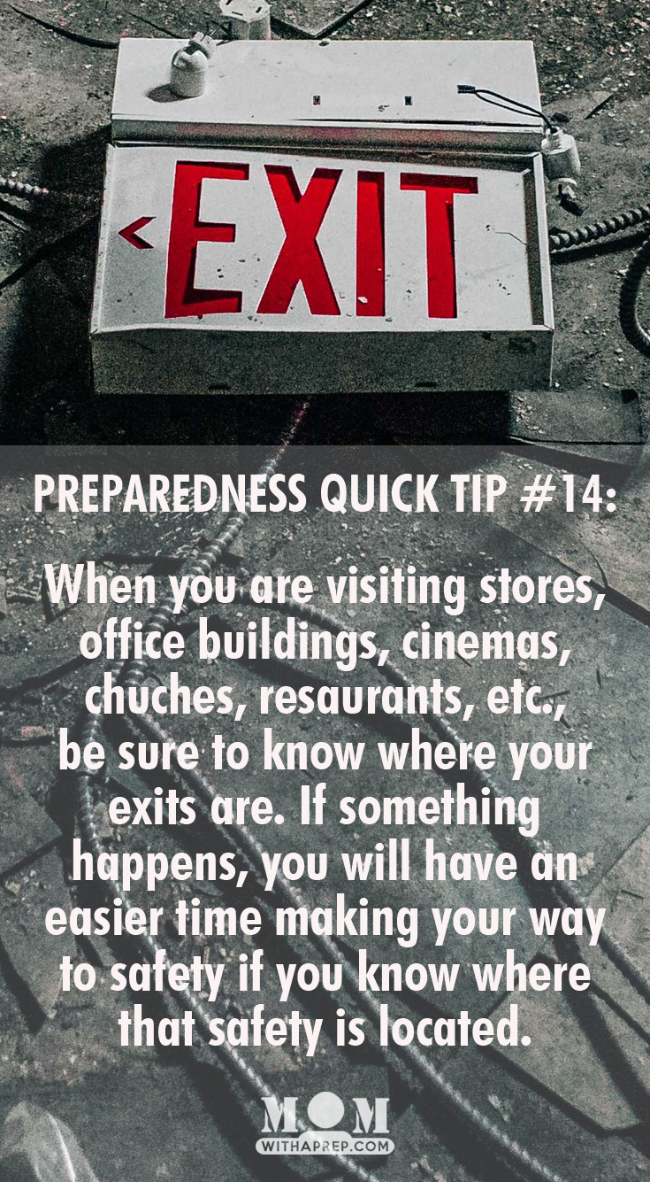 KNOW YOUR EXITS: When you are visiting stores, office buildings, cinemas, chuches, resaurants, etc., be sure to know where your exits are. If something happens, you will have an easier time making your way to safety if you know where that safety is located.