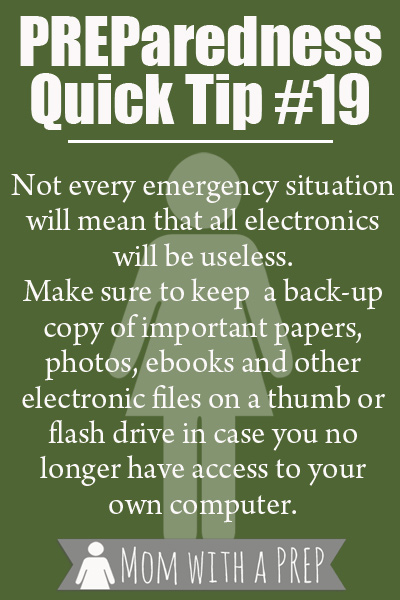 PQT #19 - Not all emergencies will mean that electronics are non-fuctioning. Keep your important documents, photos and files on a thumb or zip drive. Read more at momwithaprep.com
