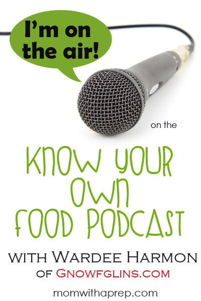 I'm on the Air!  The Know Your Own Food Podcast with Wardee Harmon from GNOWFGLINS.com where we discuss preparedness, kids, food, more kids, homeschooling and more kids!  |  Mom with a Prep