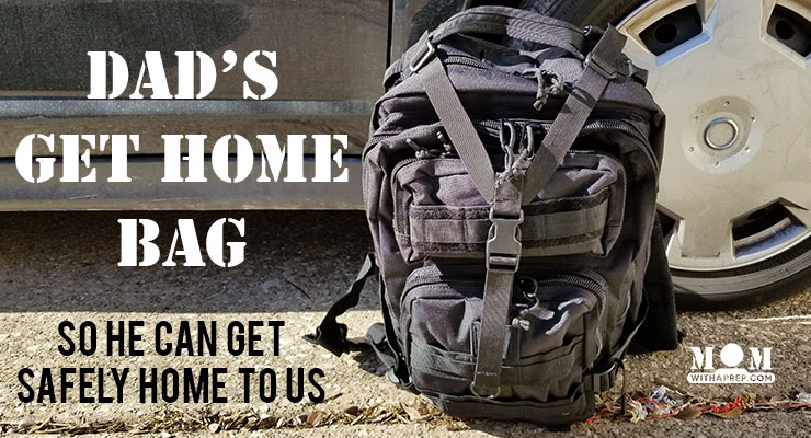 Dad's Get Home Bag – So He Can Get Home to Us!