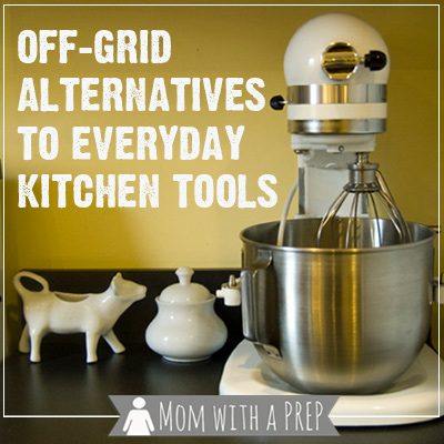 Mom with a PREP | When the power goes out, can you still cook supper? Off-Grid Alternatives for Every Day Kitchen Tools