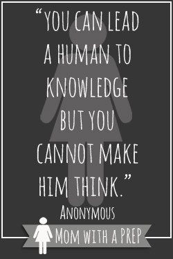 "Preapredness Quotes vol. 7 // Mom with a PREP  ""You can lead a human to knowledge, but you cannot make him think."" Anonymous"