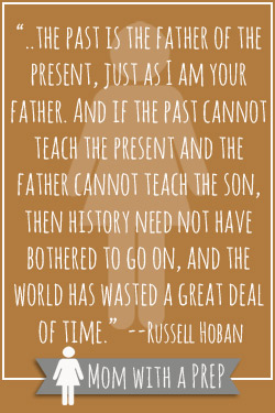 "Preparedness Quotes Vol. 7 // Mom with a PREP   ""..the past is the father of the present, just as I am your father. And if the past cannot teach the present and the father cannot teach the son, then history need not have bothered to go on, and the world has wasted a great deal  of time.""  --Russell Hoban"