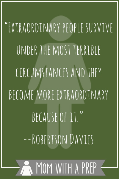 """Preparedness Quotes vol. 8 by Mom with a PREP: """"Extraordinary people survive under the most terrible circumstances and they become more extraordinary because of it."""" --Robertson Davies"""