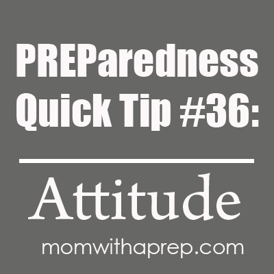 Mom with a PREP | PREParedness Quick Tip #36 - Check Your Attitude at the Door. It can save your life. #prepare4life