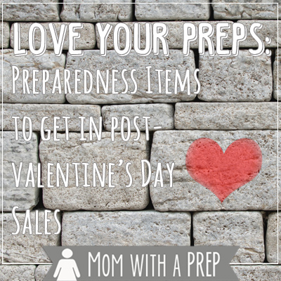 Love Your PREPS! Take advantage of post-Valentine's Day Sales to snatch up these handy emergency preparedness items to add to your stocks.