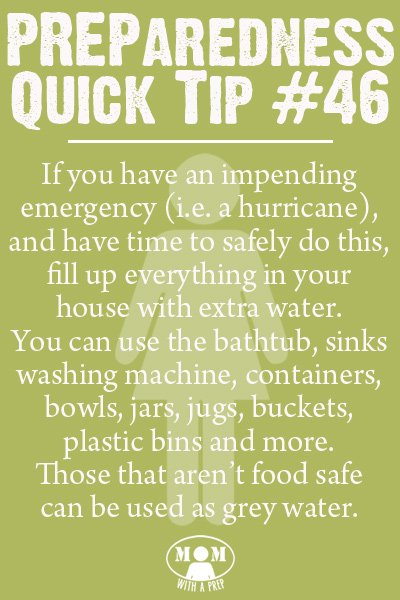 Preparedness Quick Tip #46 - Fill it With Water. If you have an impending emergency (hurricane, etc.), and you have time to safely do this, fill everything in your home that can hold water with water. It will give you both drinking water and grey water to get through the days after when the water supply may be tainted or may be unavailable. Get more Preparedness Quick Tips at Momwithaprep.com/quick-tip/