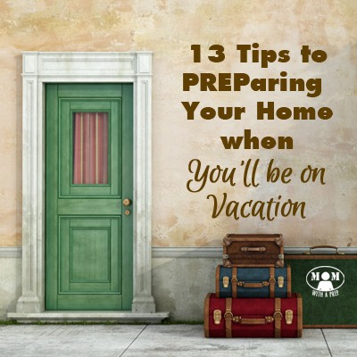 Don't leave home for vacation without first PREParing your home! 13 Great Tips for PREParing your home when you'll be on vacation at Momwithaprep!